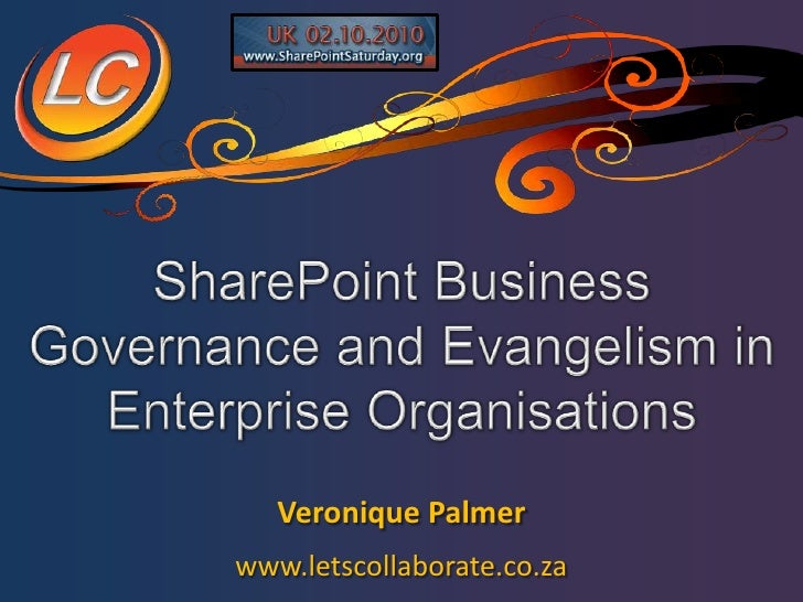 SharePoint Business Governance and Evangelism in Enterprise Organisations<br />Veronique Palmer<br />www.letscollaborate.c...