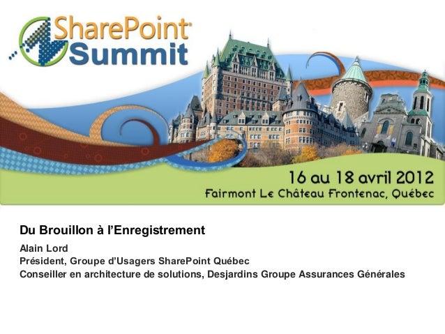 Du Brouillon à l'Enregistrement Alain Lord Président, Groupe d'Usagers SharePoint Québec Conseiller en architecture de sol...