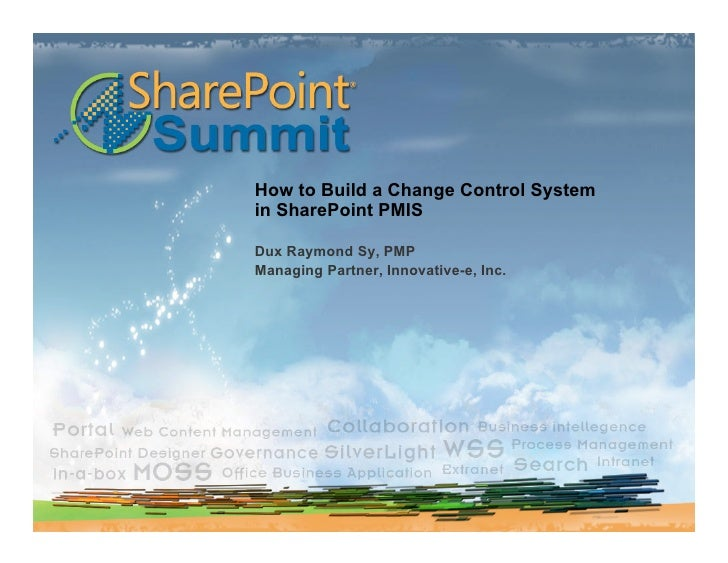 How to Build a Change Control System in SharePoint PMIS  Dux Raymond Sy, PMP Managing Partner, Innovative-e, Inc.