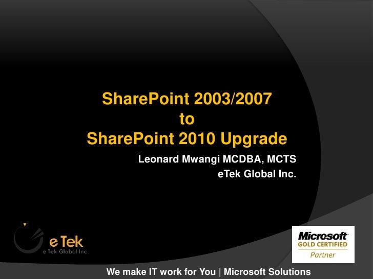 SharePoint 2003/2007 <br />to <br />SharePoint 2010 Upgrade<br />Leonard Mwangi MCDBA, MCTS<br />eTek Global Inc. <br />We...