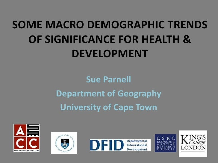 SOME MACRO DEMOGRAPHIC TRENDS  OF SIGNIFICANCE FOR HEALTH &          DEVELOPMENT             Sue Parnell      Department o...