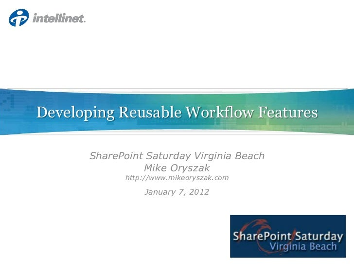 Developing Reusable Workflow Features      SharePoint Saturday Virginia Beach                Mike Oryszak            http:...