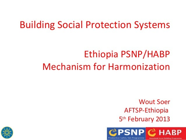 Building Social Protection Systems Ethiopia PSNP/HABP Mechanism for Harmonization Wout Soer AFTSP-Ethiopia 5th February 20...