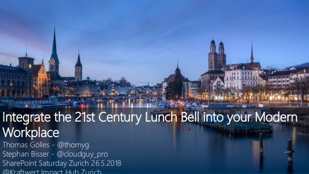 Integrate the 21st Century Lunch Bell into your Modern Workplace Thomas Gölles - @thomyg Stephan Bisser - @cloudguy_pro Sh...