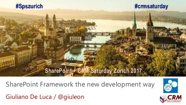 SharePoint + CRM Saturday Zurich 2017 SharePoint Framework the new development way Giuliano De Luca / @giuleon #Spszurich ...