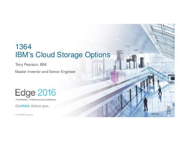 #ibmedge© 2016 IBM Corporation 1364 IBM's Cloud Storage Options Tony Pearson, IBM Master Inventor and Senior Engineer
