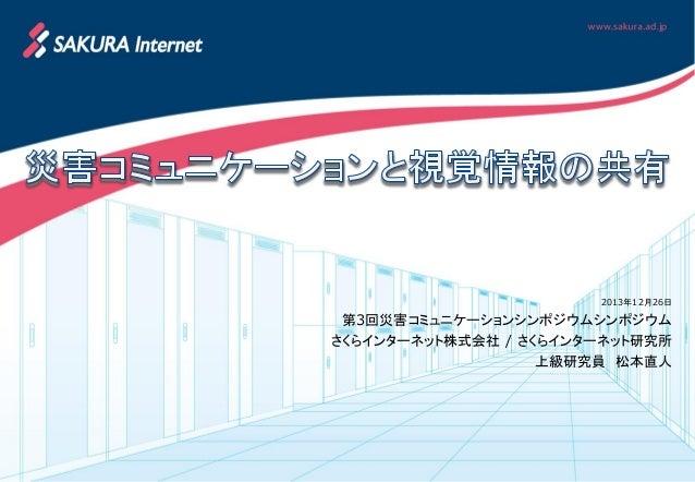 2013年12月26日  第3回災害コミュニケーションシンポジウムシンポジウム さくらインターネット株式会社 / さくらインターネット研究所 上級研究員 松本直人