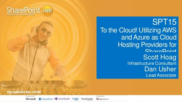 SPT15 To the Cloud! Utilizing AWS and Azure as Cloud Hosting Providers for SharePoint Scott Hoag Infrastructure Consultant...