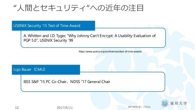 """""""人間とセキュリティ""""への近年の注目 2017/5/11 SPT研究会:パネル12 A. Whitten and J.D. Tyger, """"Why Johnny Can't Encrypt: A Usability Evaluation of ..."""