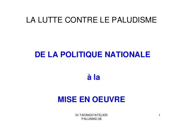 Dr TAFANGY/ATELIERPALU/MAD.081LA LUTTE CONTRE LE PALUDISMEDE LA POLITIQUE NATIONALEà laMISE EN OEUVRE