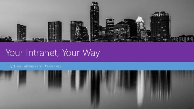 Your Intranet, Your Way By: Dave Feldman and D'arce Hess