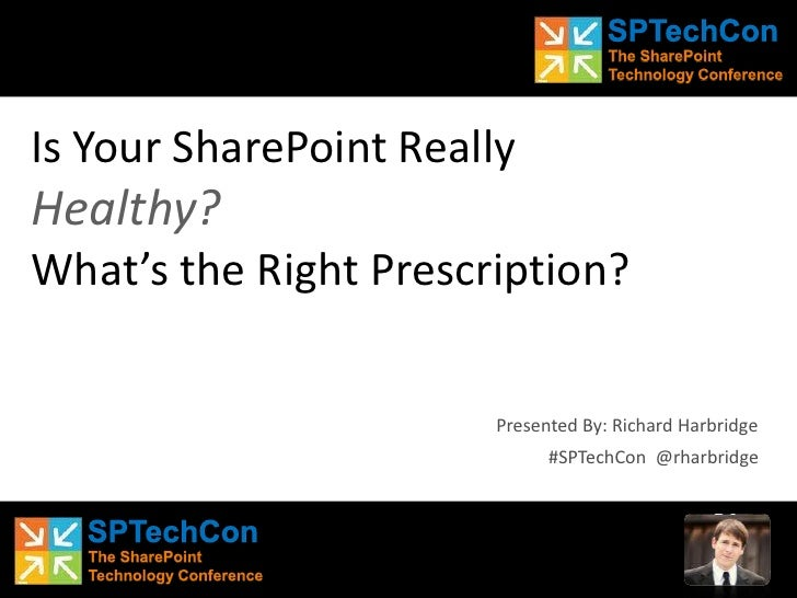 Is Your SharePoint ReallyHealthy?What's the Right Prescription?<br />Presented By: Richard Harbridge<br />#SPTechCon  @rha...