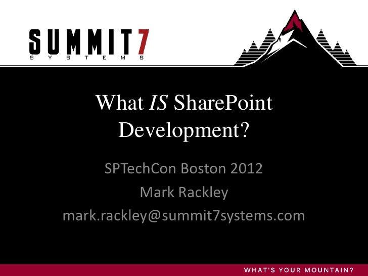 What IS SharePoint     Development?      SPTechCon Boston 2012           Mark Rackleymark.rackley@summit7systems.com