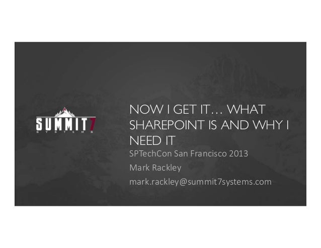 NOW I GET IT… WHATSHAREPOINT IS AND WHY INEED ITSPTechCon San Francisco 2013Mark Rackleymark.rackley@summit7systems.com
