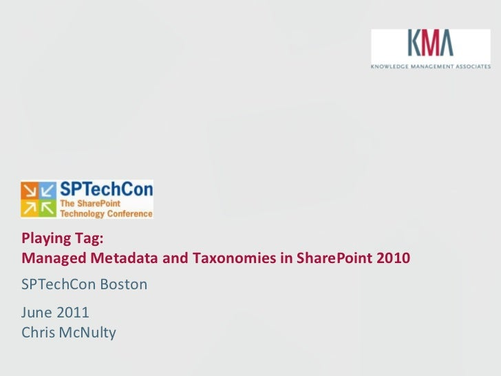 Playing Tag:Managed Metadata and Taxonomies in SharePoint 2010SPTechCon BostonJune 2011Chris McNulty