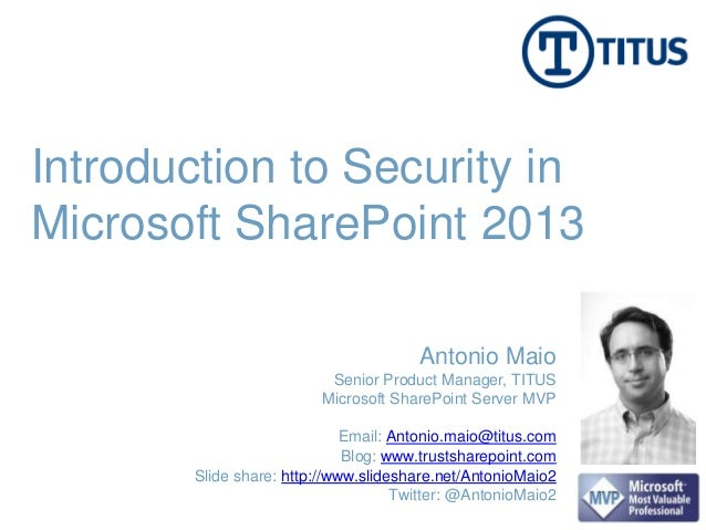 Introduction to Security in Microsoft SharePoint 2013 Email: Antonio.maio@titus.com Blog: www.trustsharepoint.com Slide sh...