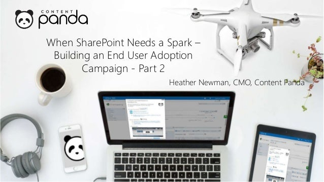 When SharePoint Needs a Spark – Building an End User Adoption Campaign - Part 2 Heather Newman, CMO, Content Panda