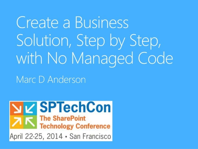 Create a Business Solution, Step by Step, with No Managed Code 9:00 – 12:15 Welcome 9:00-9:10 Intro to Tools 9:10-9:30 The...