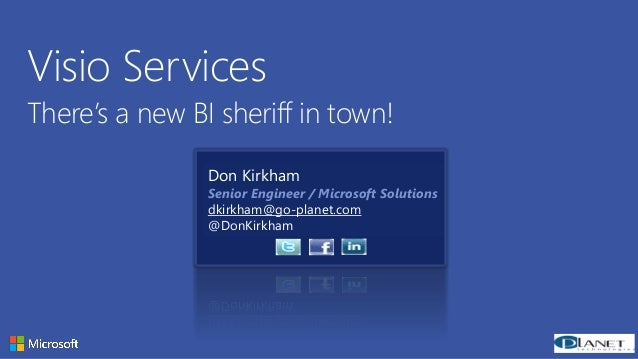 Copyright© 2012 Microsoft Corporation Visio Services There's a new BI sheriff in town! Don Kirkham Senior Engineer / Micro...