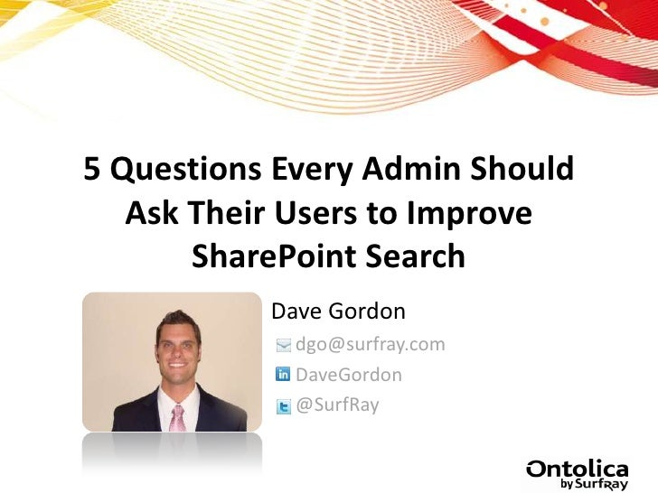 5 Questions Every Admin Should   Ask Their Users to Improve       SharePoint Search           Dave Gordon             dgo@...