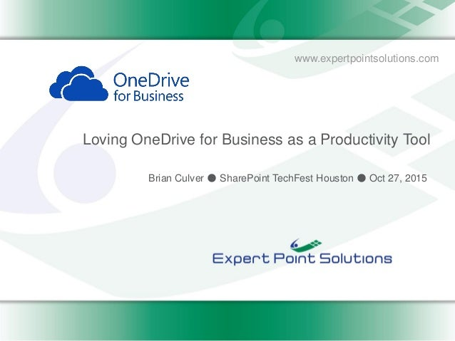 www.expertpointsolutions.com Loving OneDrive for Business as a Productivity Tool Brian Culver ● SharePoint TechFest Housto...