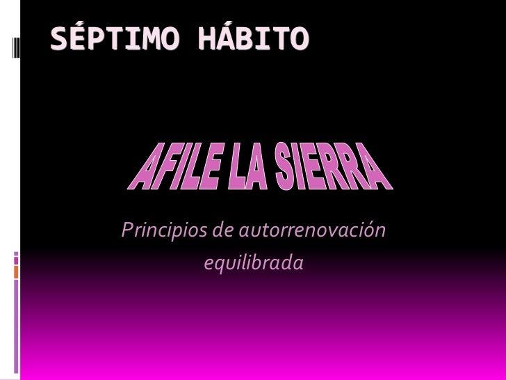 Séptimo hábito<br />AFILE LA SIERRA<br />Principios de autorrenovación <br />equilibrada<br />