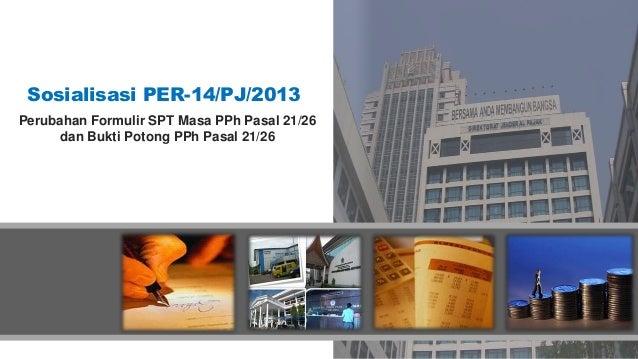 Sosialisasi PER-14/PJ/2013 Perubahan Formulir SPT Masa PPh Pasal 21/26 dan Bukti Potong PPh Pasal 21/26