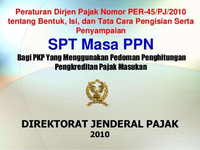 DIREKTORAT JENDERAL PAJAK 2010 Peraturan Dirjen Pajak Nomor PER-45/PJ/2010 tentang Bentuk, Isi, dan Tata Cara Pengisian Se...