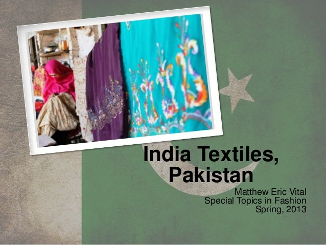India Textiles,PakistanMatthew Eric VitalSpecial Topics in FashionSpring, 2013