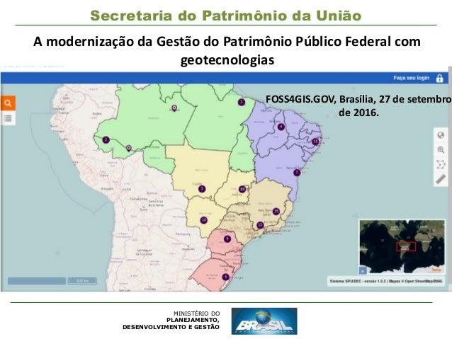 MINISTÉRIO DO PLANEJAMENTO, DESENVOLVIMENTO E GESTÃO Secretaria do Patrimônio da União A modernização da Gestão do Patrimô...