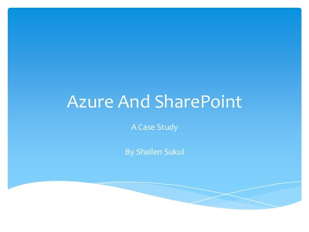 Azure And SharePoint       A Case Study      By Shailen Sukul