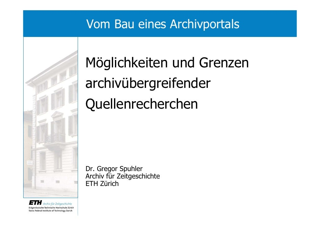 Vom Bau eines Archivportals   Möglichkeiten und Grenzen archivübergreifender Quellenrecherchen    Dr. Gregor Spuhler Archi...