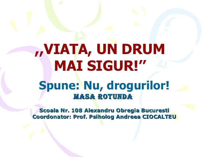 Spune: Nu, drogurilor! masa rotunda   Scoala Nr. 108 Alexandru Obregia Bucuresti Coordonator: Prof. Psiholog Andreea CIOCA...