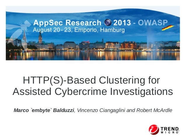 HTTP(S)-Based Clustering for Assisted Cybercrime Investigations Marco `embyte` Balduzzi, Vincenzo Ciangaglini and Robert M...