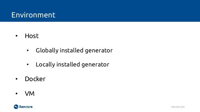 Environment rencore.com • Host • Globally installed generator • Locally installed generator • Docker • VM No multiple vers...