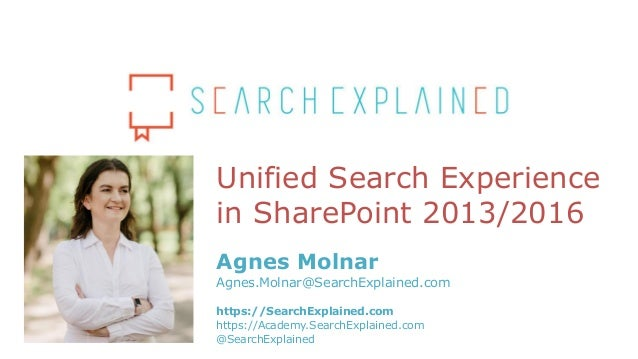 Unified Search Experience in SharePoint 2013/2016 Agnes Molnar Agnes.Molnar@SearchExplained.com https://SearchExplained.co...