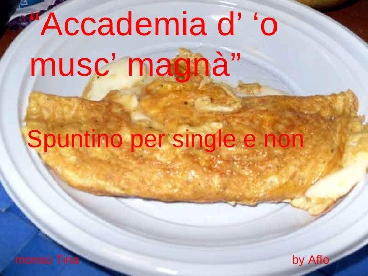 """"""" Accademia d' 'o musc' magnà"""" Spuntino per single e non monsù Tina  by Aflo"""