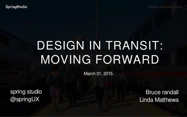 1 spring studio @springUX DESIGN IN TRANSIT: MOVING FORWARD Bruce randall Linda Matthews March 31, 2015