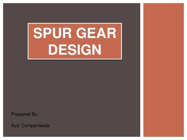 SPUR GEAR DESIGN Prepared By: Aziz Companiwala