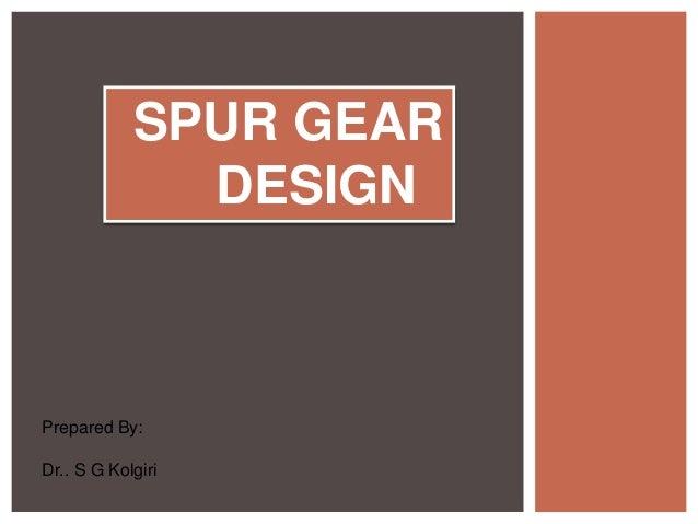SPUR GEAR DESIGN Prepared By: Dr.. S G Kolgiri