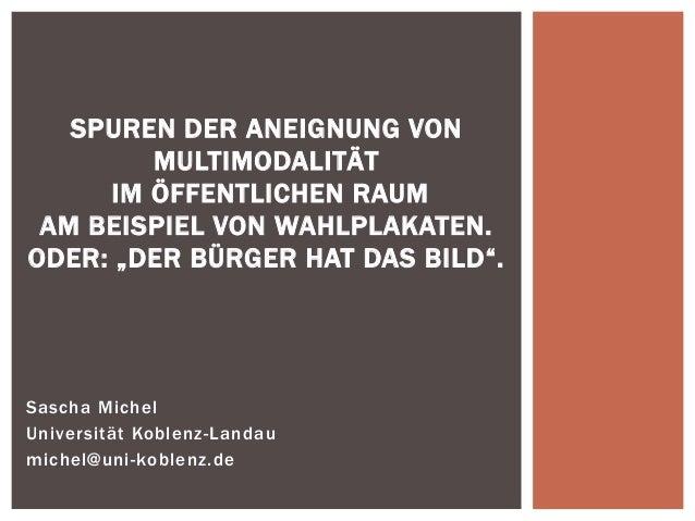 Sascha Michel  Universität Koblenz-Landau  michel@uni-koblenz.de  SPUREN DER ANEIGNUNG VON MULTIMODALITÄT IM ÖFFENTLICHEN ...