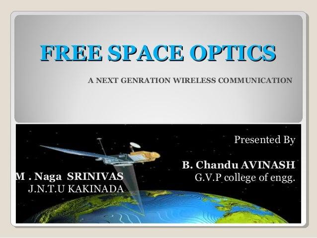 FREE SPACE OPTICSFREE SPACE OPTICS A NEXT GENRATION WIRELESS COMMUNICATION Presented By B. Chandu AVINASH G.V.P college of...