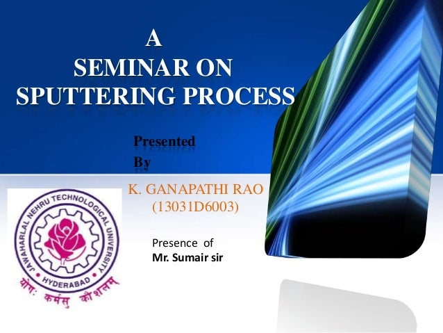 A SEMINAR ON SPUTTERING PROCESS Presented By  K. GANAPATHI RAO (13031D6003) Presence of Mr. Sumair sir