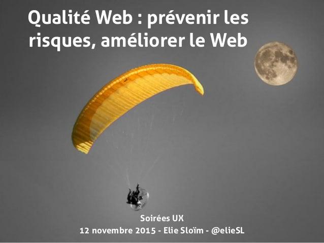 12 novembre 2015 - Elie Sloïm - @elieSL Qualité Web : prévenir les risques, améliorer le Web Soirées UX