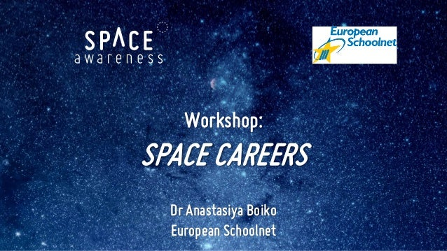 Workshop: SPACE CAREERS Dr Anastasiya Boiko European Schoolnet
