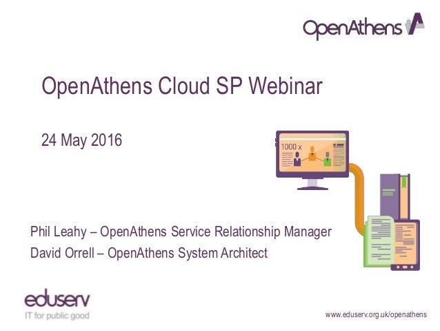 www.eduserv.org.uk/openathens OpenAthens Cloud SP Webinar 24 May 2016 Phil Leahy – OpenAthens Service Relationship Manager...