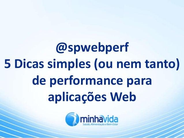 @spwebperf5 Dicas simples (ou nem tanto)     de performance para        aplicações Web