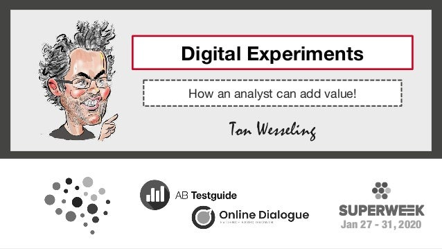 Ton Wesseling Jan 27 - 31, 2020 How an analyst can add value! Digital Experiments
