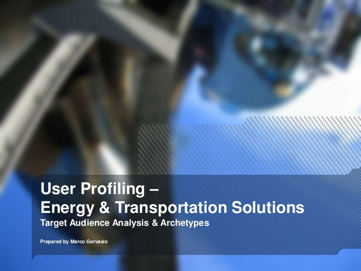 User Profiling –Energy & Transportation SolutionsTarget Audience Analysis & ArchetypesPrepared by Marco Gervasio