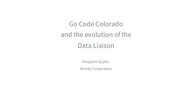​Go Code Colorado ​and the evolution of the ​Data Liaison ​ ​Margaret Spyker ​Xentity Corporation